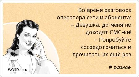 Во время разговора оператора сети и абонента: – Девушка, до меня не доходят СМС–ки! – Попробуйте сосредоточиться и прочитать их ещё раз