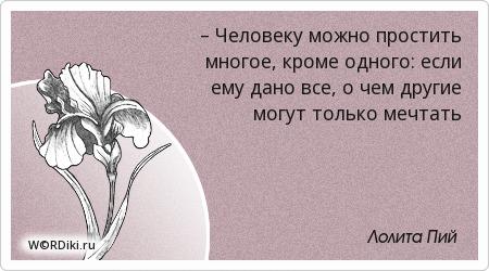 – Человеку можно простить многое, кроме одного: если ему дано все, о чем другие могут только мечтать
