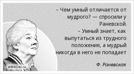 – Чем умный отличается от мудрого? — спросили у Раневской. – Умный знает, как выпутаться из трудного положения, а мудрый никогда в него не попадает