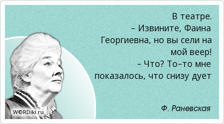 В театре. – Извините, Фаина Георгиевна, но вы сели на мой веер! – Что? То–то мне показалось, что снизу дует