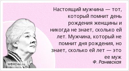 Настоящий мужчина — тот, который помнит день рождения женщины и никогда не знает, сколько ей лет. Мужчина, который не помнит дня рождения, но знает, сколько ей лет — это ее муж