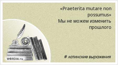«Praeterita mutare non possumus» Мы не можем изменить прошлого