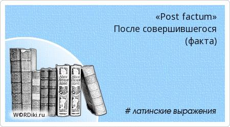 «Post factum» После совершившегося (факта)