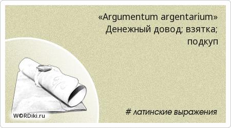 «Argumentum argentarium» Денежный довод; взятка; подкуп