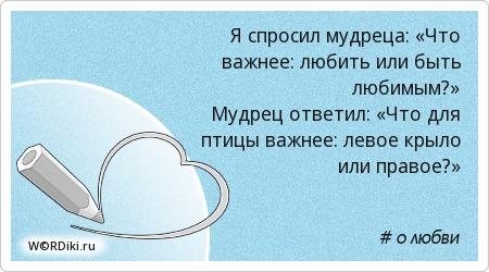 Я спросил мудреца: «Что важнее: любить или быть любимым?» Мудрец ответил: «Что для птицы важнее: левое крыло или правое?»