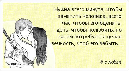 Нужна всего минута, чтобы заметить человека, всего час, чтобы его оценить, день, чтобы полюбить, но затем потребуется целая вечность, чтоб его забыть…