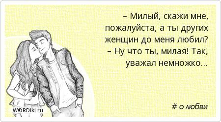 – Милый, скажи мне, пожалуйста, а ты других женщин до меня любил? – Ну что ты, милая! Так, уважал немножко…