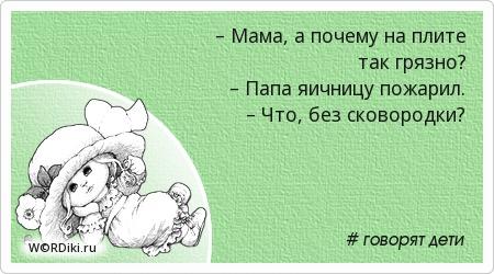 – Мама, а почему на плите так грязно? – Папа яичницу пожарил. – Что, без сковородки?