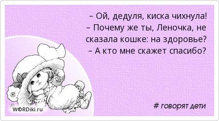 – Ой, дедуля, киска чихнула!  – Почему же ты, Леночка, не сказала кошке: на здоровье?  – А кто мне скажет спасибо?