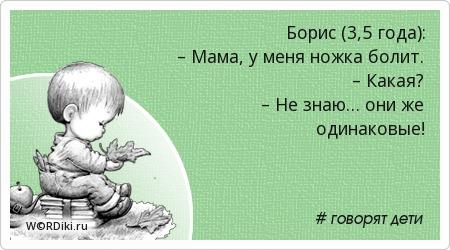 Борис (3,5 года): – Мама, у меня ножка болит. – Какая? – Не знаю… они же одинаковые!