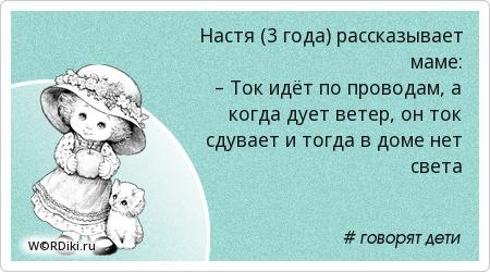 Настя (3 года) рассказывает маме: – Ток идёт по проводам, а когда дует ветер, он ток сдувает и тогда в доме нет света