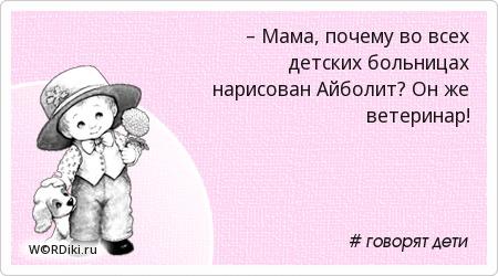 – Мама, почему во всех детских больницах нарисован Айболит? Он же ветеринар!