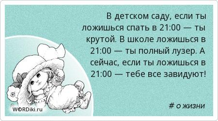 В детском саду, если ты ложишься спать в 21:00 — ты крутой. В школе ложишься в 21:00 — ты полный лузер. А сейчас, если ты ложишься в 21:00 — тебе все завидуют!