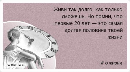 Живи так долго, как только сможешь. Но помни, что первые 20 лет — это самая долгая половина твоей жизни