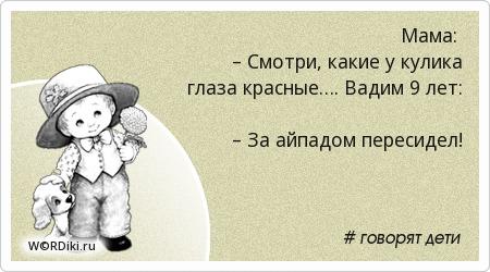 Мама: – Смотри, какие у кулика глаза красные…. Вадим 9 лет: – За айпадом пересидел!
