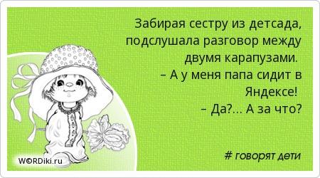 Забирая сестру из детсада, подслушала разговор между двумя карапузами. – А у меня папа сидит в Яндексе! – Да?… А за что?