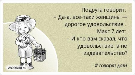 Подруга говорит: – Да-а, всё-таки женщины — дорогое удовольствие… Макс 7 лет: – И кто вам сказал, что удовольствие, а не издевательство?