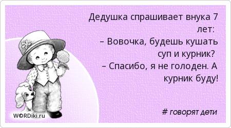 Дедушка спрашивает внука 7 лет: – Вовочка, будешь кушать суп и курник? – Спасибо, я не голоден. А курник буду!