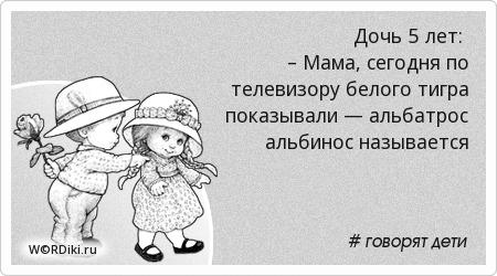 Дочь 5 лет: – Мама, сегодня по телевизору белого тигра показывали — альбатрос альбинос называется