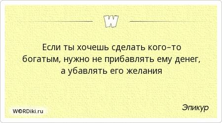 Если ты хочешь сделать кого–то богатым, нужно не прибавлять ему денег, а убавлять его желания