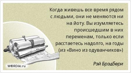 Когда живешь все время рядом с людьми, они не меняются ни на йоту. Вы изумляетесь происшедшим в них переменам, только если расстаетесь надолго, на годы (из «Вино из одуванчиков»)