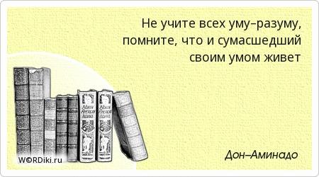 Не учите всех уму–разуму, помните, что и сумасшедший своим умом живет