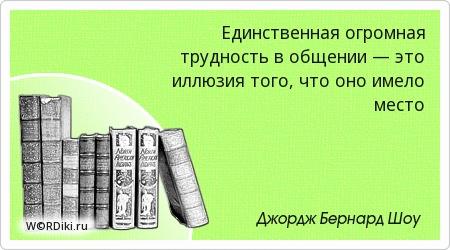 Единственная огромная трудность в общении — это иллюзия того, что оно имело место