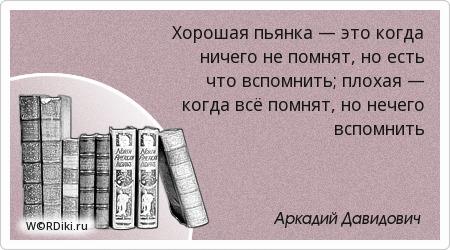 Хорошая пьянка — это когда ничего не помнят, но есть что вспомнить; плохая — когда всё помнят, но нечего вспомнить