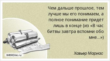 Чем дальше прошлое, тем лучше мы его понимаем, а полное понимание придёт лишь в конце (из «В час битвы завтра вспомни обо мне…»)