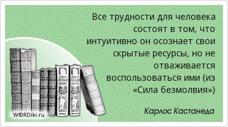 Все трудности для человека состоят в том, что интуитивно он осознает свои скрытые ресурсы, но не отваживается воспользоваться ими (из «Сила безмолвия»)