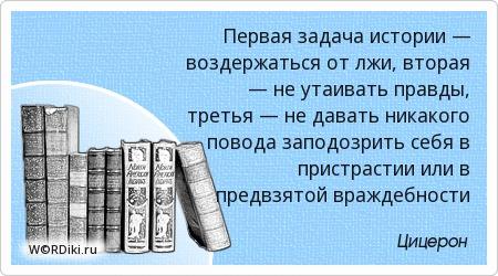 Первая задача истории — воздержаться от лжи, вторая — не утаивать правды, третья — не давать никакого повода заподозрить себя в пристрастии или в предвзятой враждебности