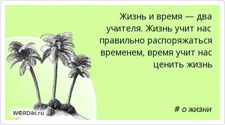Жизнь и время — два учителя. Жизнь учит нас правильно распоряжаться временем, время учит нас ценить жизнь