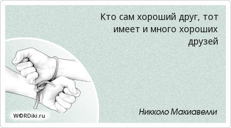 Кто сам хороший друг, тот имеет и много хороших друзей