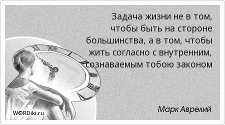 Задача жизни не в том, чтобы быть на стороне большинства, а в том, чтобы жить согласно с внутренним, сознаваемым тобою законом