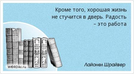 Кроме того, хорошая жизнь не стучится в дверь. Радость – это работа