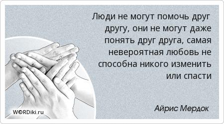 Люди не могут помочь друг другу, они не могут даже понять друг друга, самая невероятная любовь не способна никого изменить или спасти