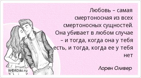 Любовь – самая смертоносная из всех смертоносных сущностей. Она убивает в любом случае – и тогда, когда она у тебя есть, и тогда, когда ее у тебя нет