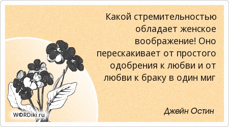 Какой стремительностью обладает женское воображение! Оно перескакивает от простого одобрения к любви и от любви к браку в один миг