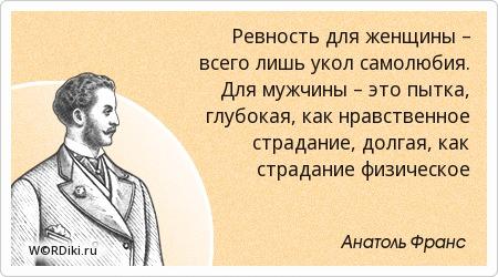 Ревность для женщины – всего лишь укол самолюбия. Для мужчины – это пытка, глубокая, как нравственное страдание, долгая, как страдание физическое