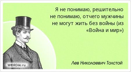 Я не понимаю, решительно не понимаю, отчего мужчины не могут жить без войны (из «Война и мир»)