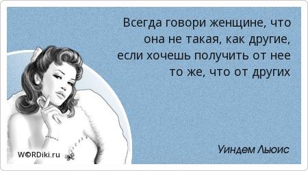 Всегда говори женщине, что она не такая, как другие, если хочешь получить от нее то же, что от других