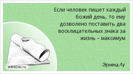 Если человек пишет каждый божий день, то ему дозволено поставить два восклицательных знака за жизнь – максимум