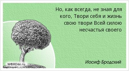 Но, как всегда, не зная для кого, Твори себя и жизнь свою твори Всей силою несчастья своего