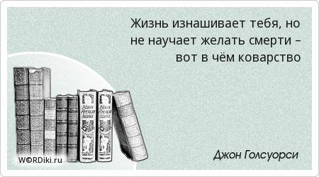 Жизнь изнашивает тебя, но не научает желать смерти – вот в чём коварство