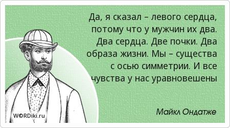 Да, я сказал – левого сердца, потому что у мужчин их два. Два сердца. Две почки. Два образа жизни. Мы – существа с осью симметрии. И все чувства у нас уравновешены