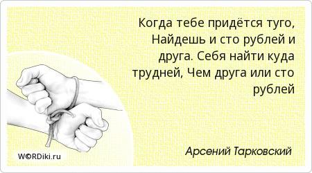 Когда тебе придётся туго, Найдешь и сто рублей и друга. Себя найти куда трудней, Чем друга или сто рублей