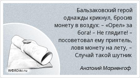 Бальзаковский герой однажды крикнул, бросив монету в воздух: – «Орел» за бога! – Не глядите! – посоветовал ему приятель, ловя монету на лету, – Случай такой шутник