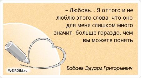 – Любовь… Я оттого и не люблю этого слова, что оно для меня слишком много значит, больше гораздо, чем вы можете понять