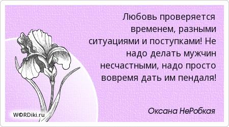 Любовь проверяется временем, разными ситуациями и поступками! Не надо делать мужчин несчастными, надо просто вовремя дать им пендаля!
