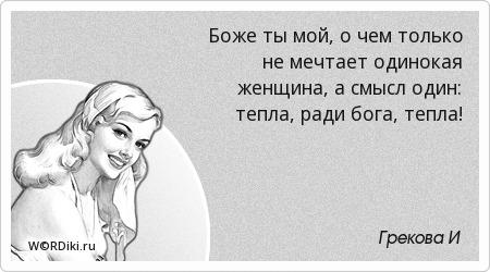 Боже ты мой, о чем только не мечтает одинокая женщина, а смысл один: тепла, ради бога, тепла!